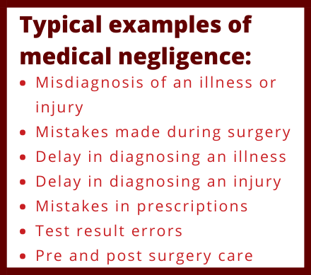 Typical examples of medical negligence in Ireland include Misdiagnosis of an illness or injury Mistakes made during surgery Delay in diagnosing an illness Delay in diagnosing an injury Mistakes in prescriptions Test result errors Pre and post surgery care
